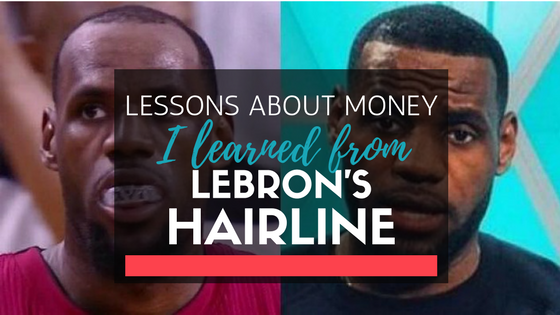 Lessons About Money I Learned from LeBron's Hairline